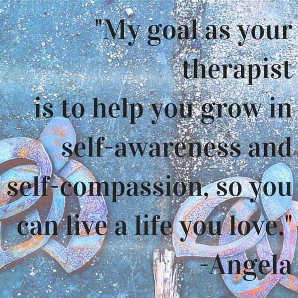 -My goal as your therapist is to help you grow in self-awareness and self-compassion, so you can live a life you love.--Angela